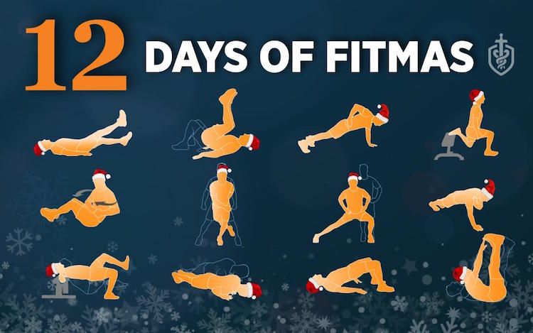 12 days of Fitmas On the first day, do flutter kicks. On the second day, do twists. On the third day, do toe touches. On the fourth day, do reverse crunches. On the fifth day, do skater jumps. On the sixth day, do renegade rows. On the seventh day, do close-hand push-ups. On the eighth day, do Bulgarian split squats. On the ninth day, do side lunges. On the tenth day, do shoulder touches. On the eleventh day, do glute bridges. On the twelfth day, do single-leg hip thrusts.